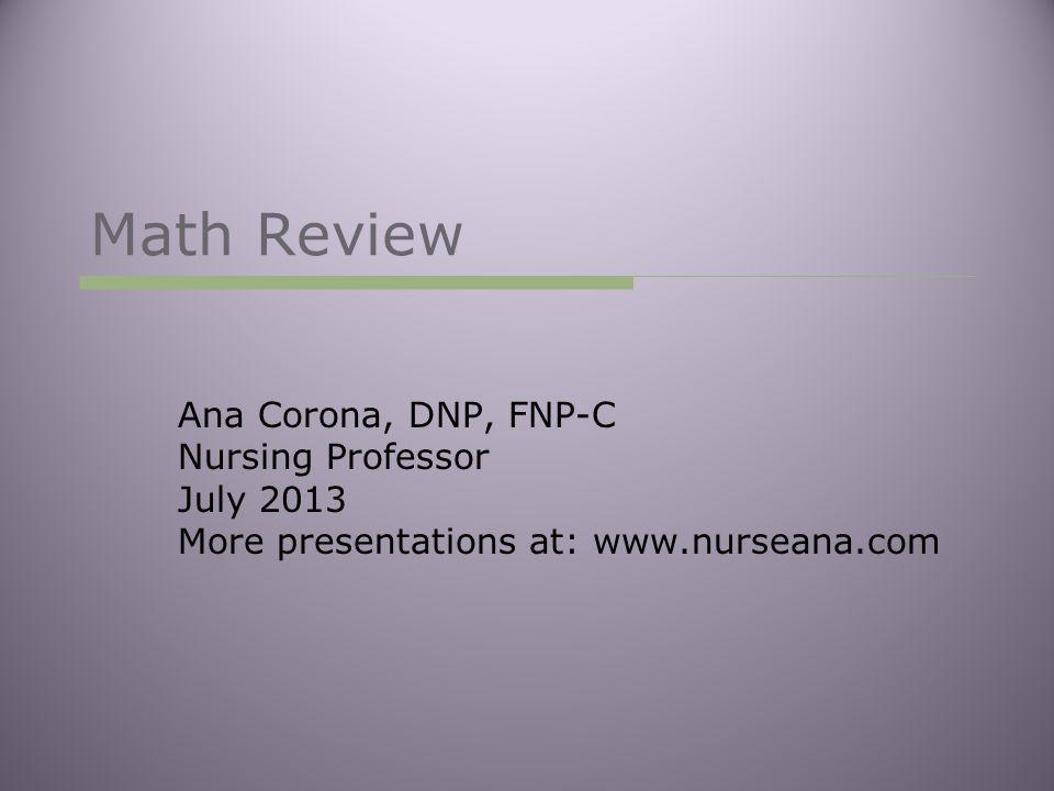 Math Review Ana Corona, DNP, FNP-C Nursing Professor July 2013 More presentations at: www.nurseana.com