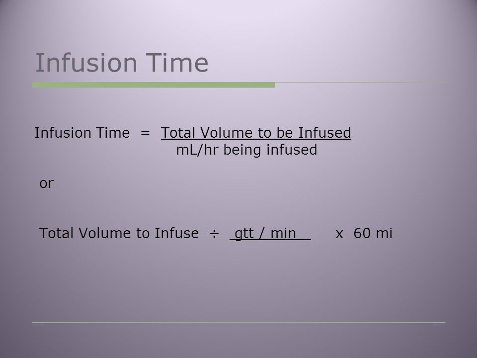 Infusion Time Infusion Time = Total Volume to be Infused mL/hr being infused or Total Volume to Infuse ÷ gtt / min x 60 mi