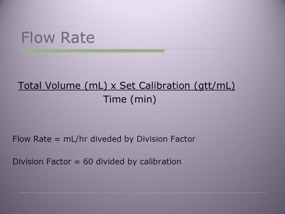 Flow Rate Total Volume (mL) x Set Calibration (gtt/mL) Time (min) Flow Rate = mL/hr diveded by Division Factor Division Factor = 60 divided by calibration