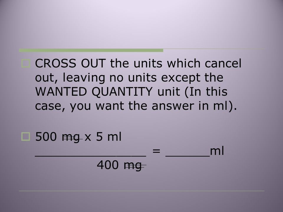 CROSS OUT the units which cancel out, leaving no units except the WANTED QUANTITY unit (In this case, you want the answer in ml).
