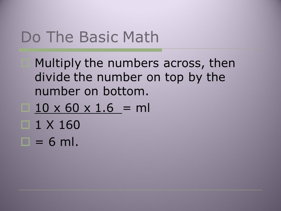 Do The Basic Math  Multiply the numbers across, then divide the number on top by the number on bottom.