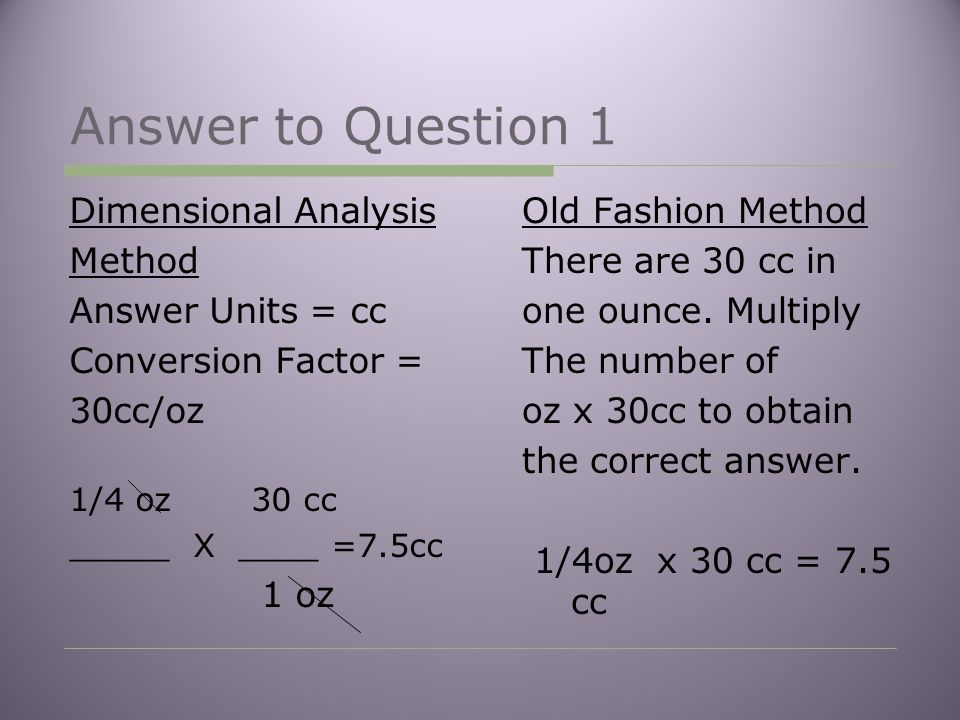 Answer to Question 1 Dimensional Analysis Method Answer Units = cc Conversion Factor = 30cc/oz 1/4 oz 30 cc _____ X ____ =7.5cc 1 oz Old Fashion Method There are 30 cc in one ounce.