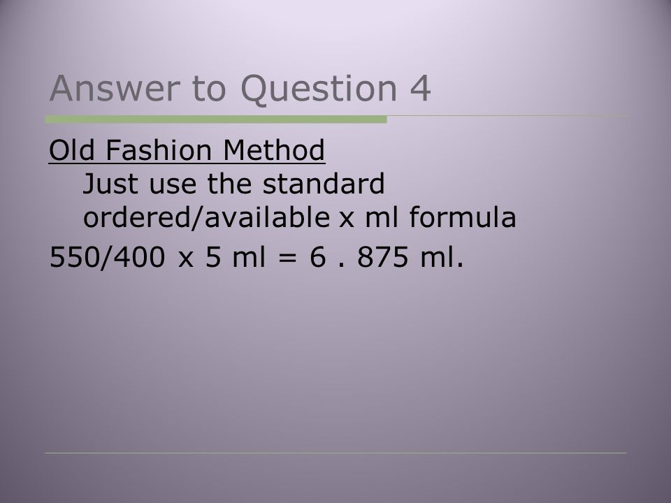 Answer to Question 4 Old Fashion Method Just use the standard ordered/available x ml formula 550/400 x 5 ml = 6.