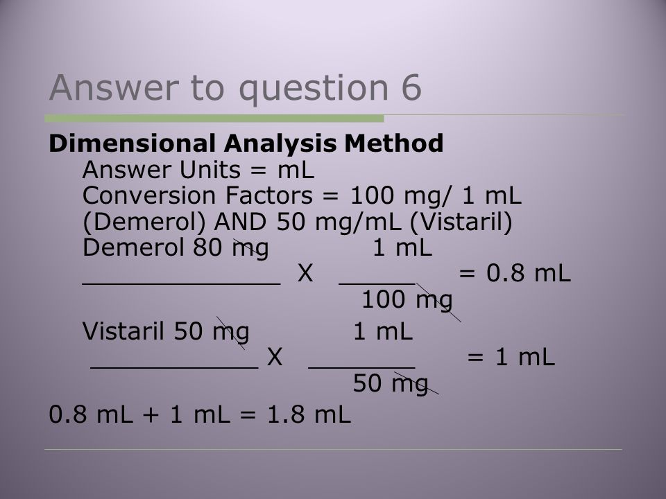 Answer to question 6 Dimensional Analysis Method Answer Units = mL Conversion Factors = 100 mg/ 1 mL (Demerol) AND 50 mg/mL (Vistaril) Demerol 80 mg 1 mL _____________ X _____ = 0.8 mL 100 mg Vistaril 50 mg 1 mL ___________ X _______ = 1 mL 50 mg 0.8 mL + 1 mL = 1.8 mL