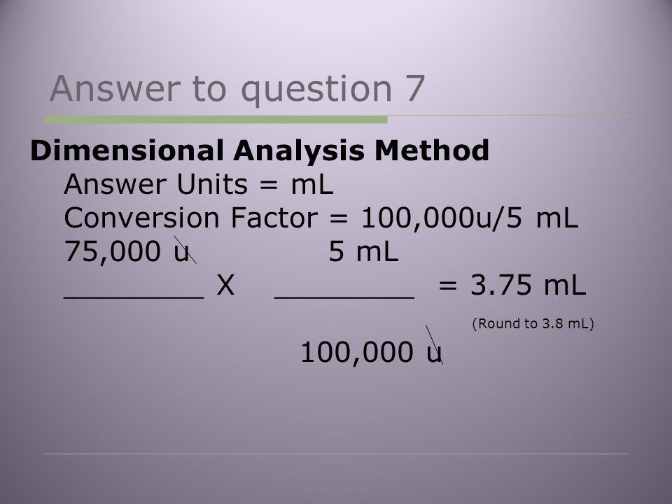 Answer to question 7 Dimensional Analysis Method Answer Units = mL Conversion Factor = 100,000u/5 mL 75,000 u 5 mL ________ X ________ = 3.75 mL (Round to 3.8 mL) 100,000 u