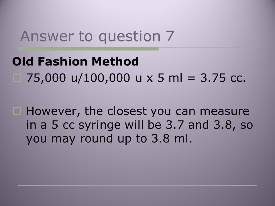 Answer to question 7 Old Fashion Method  75,000 u/100,000 u x 5 ml = 3.75 cc.  However, the closest you can measure in a 5 cc syringe will be 3.7 an