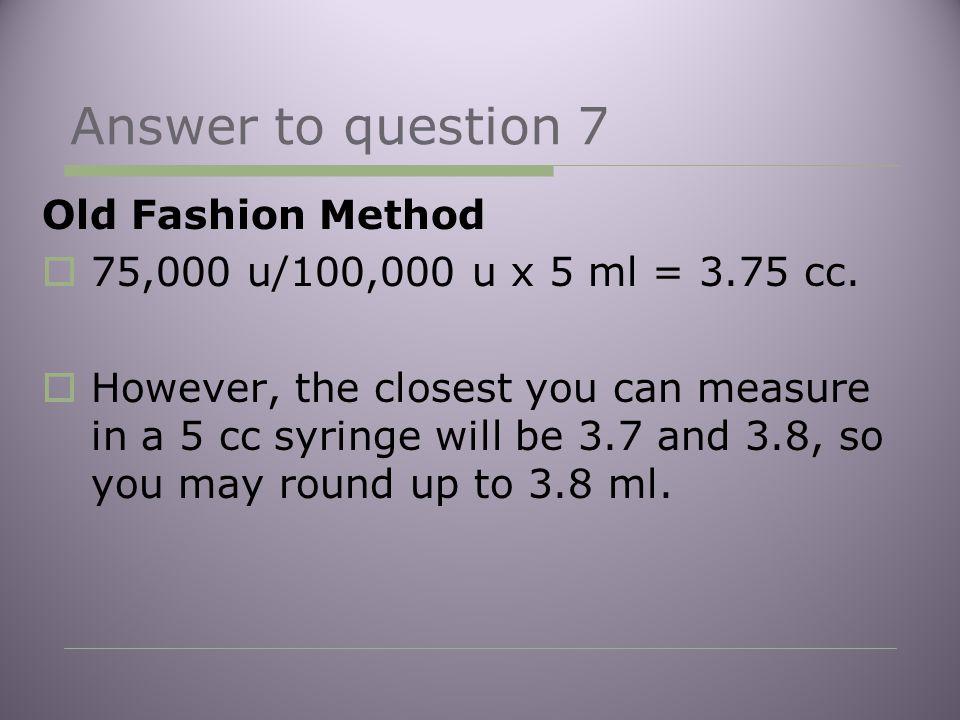 Answer to question 7 Old Fashion Method  75,000 u/100,000 u x 5 ml = 3.75 cc.
