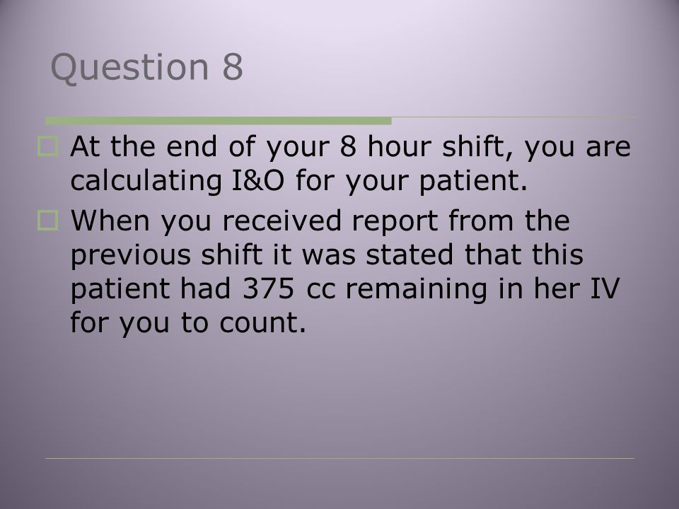 Question 8  At the end of your 8 hour shift, you are calculating I&O for your patient.