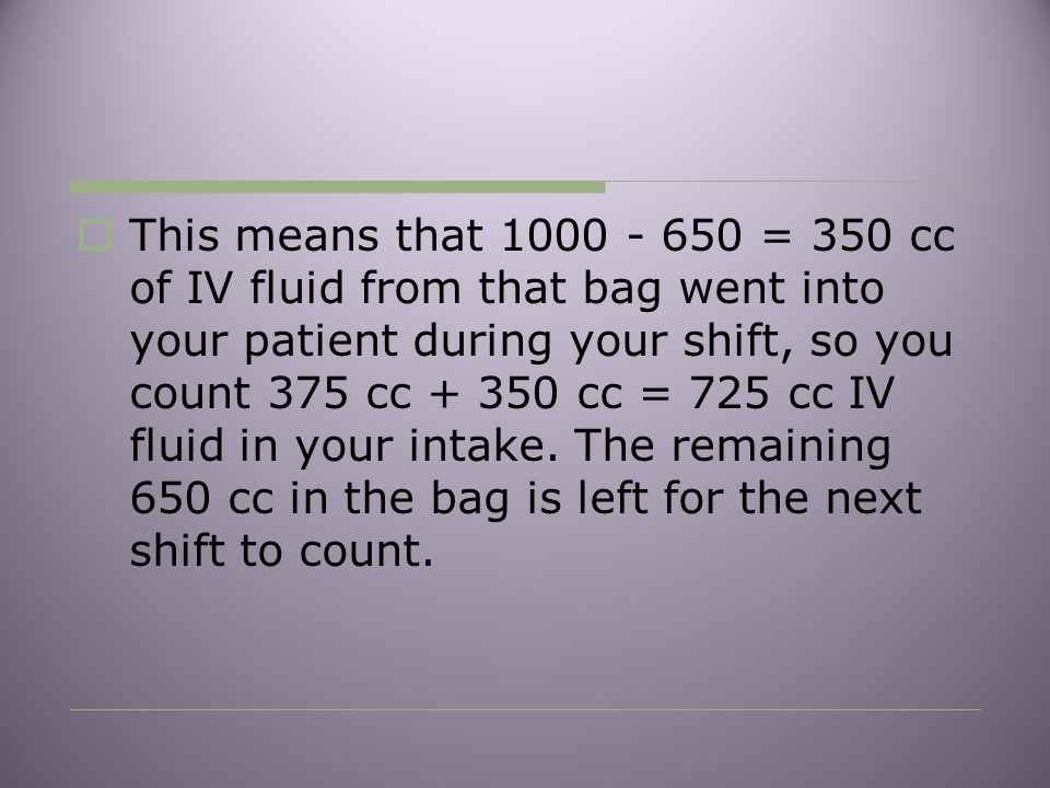  This means that 1000 - 650 = 350 cc of IV fluid from that bag went into your patient during your shift, so you count 375 cc + 350 cc = 725 cc IV fluid in your intake.