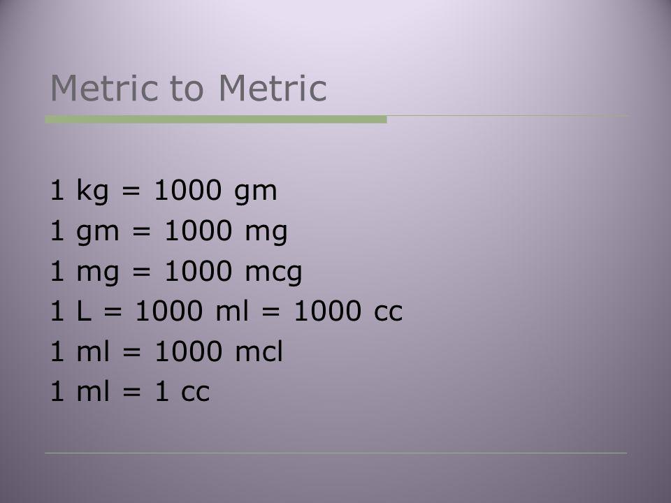 Metric to Metric 1 kg = 1000 gm 1 gm = 1000 mg 1 mg = 1000 mcg 1 L = 1000 ml = 1000 cc 1 ml = 1000 mcl 1 ml = 1 cc