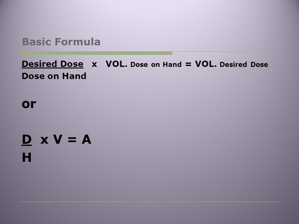 Basic Formula Desired Dose x VOL. Dose on Hand = VOL. Desired Dose Dose on Hand or D x V = A H