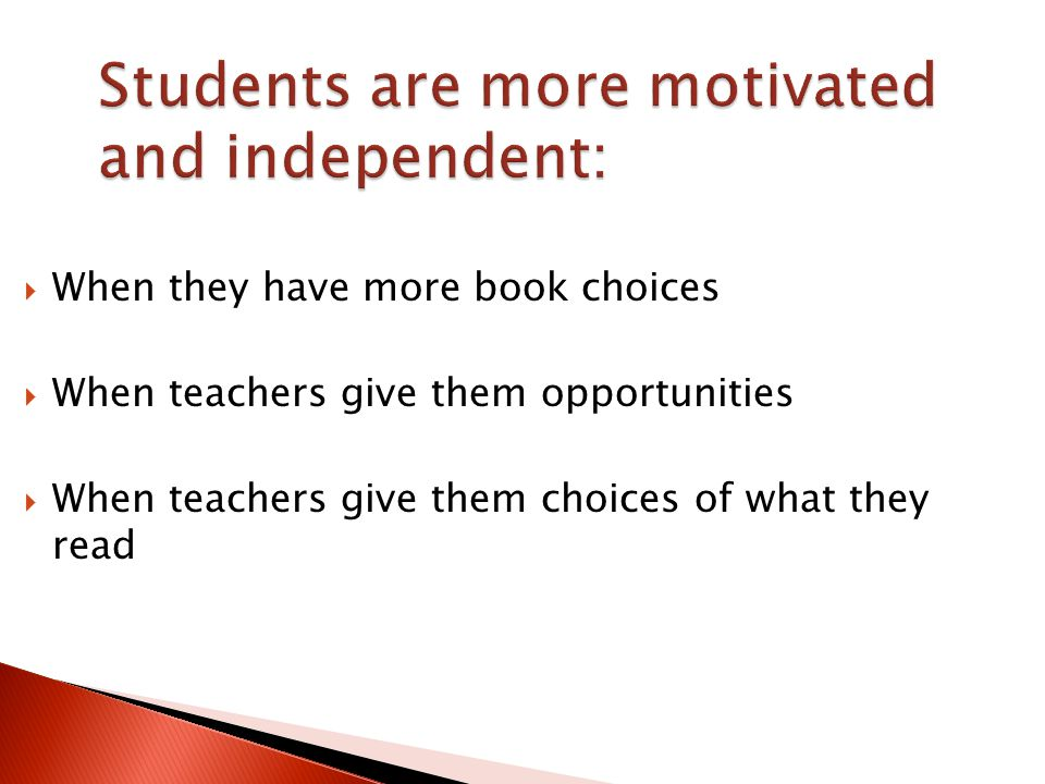 Students are more motivated and independent:  When they have more book choices  When teachers give them opportunities  When teachers give them choices of what they read
