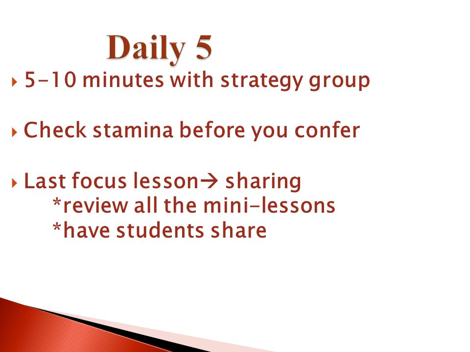 Daily 5  5-10 minutes with strategy group  Check stamina before you confer  Last focus lesson  sharing *review all the mini-lessons *have students share