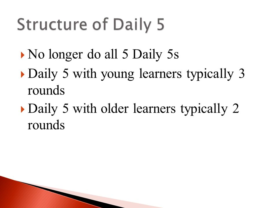  No longer do all 5 Daily 5s  Daily 5 with young learners typically 3 rounds  Daily 5 with older learners typically 2 rounds