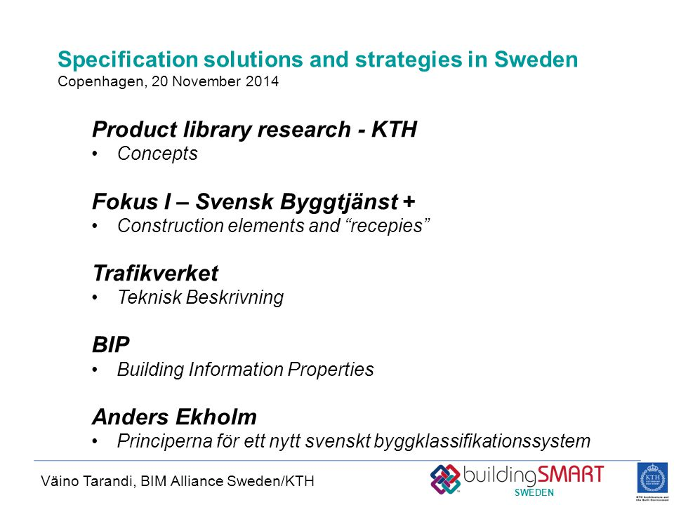 SWEDEN Specification solutions and strategies in Sweden Copenhagen, 20 November 2014 Väino Tarandi, BIM Alliance Sweden/KTH Product library research - KTH Concepts Fokus I – Svensk Byggtjänst + Construction elements and recepies Trafikverket Teknisk Beskrivning BIP Building Information Properties Anders Ekholm Principerna för ett nytt svenskt byggklassifikationssystem