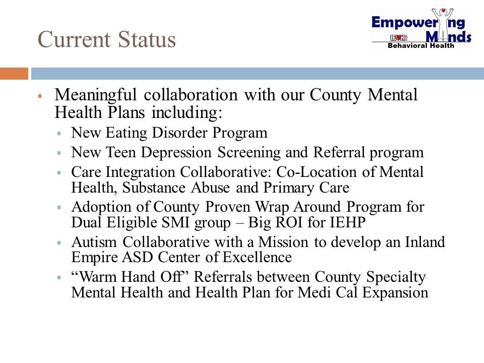 Current Status  Meaningful collaboration with our County Mental Health Plans including:  New Eating Disorder Program  New Teen Depression Screening and Referral program  Care Integration Collaborative: Co-Location of Mental Health, Substance Abuse and Primary Care  Adoption of County Proven Wrap Around Program for Dual Eligible SMI group – Big ROI for IEHP  Autism Collaborative with a Mission to develop an Inland Empire ASD Center of Excellence  Warm Hand Off Referrals between County Specialty Mental Health and Health Plan for Medi Cal Expansion