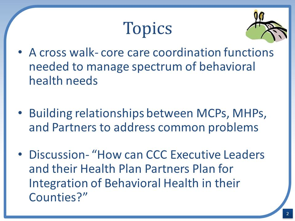 Topics A cross walk- core care coordination functions needed to manage spectrum of behavioral health needs Building relationships between MCPs, MHPs, and Partners to address common problems Discussion- How can CCC Executive Leaders and their Health Plan Partners Plan for Integration of Behavioral Health in their Counties? 2