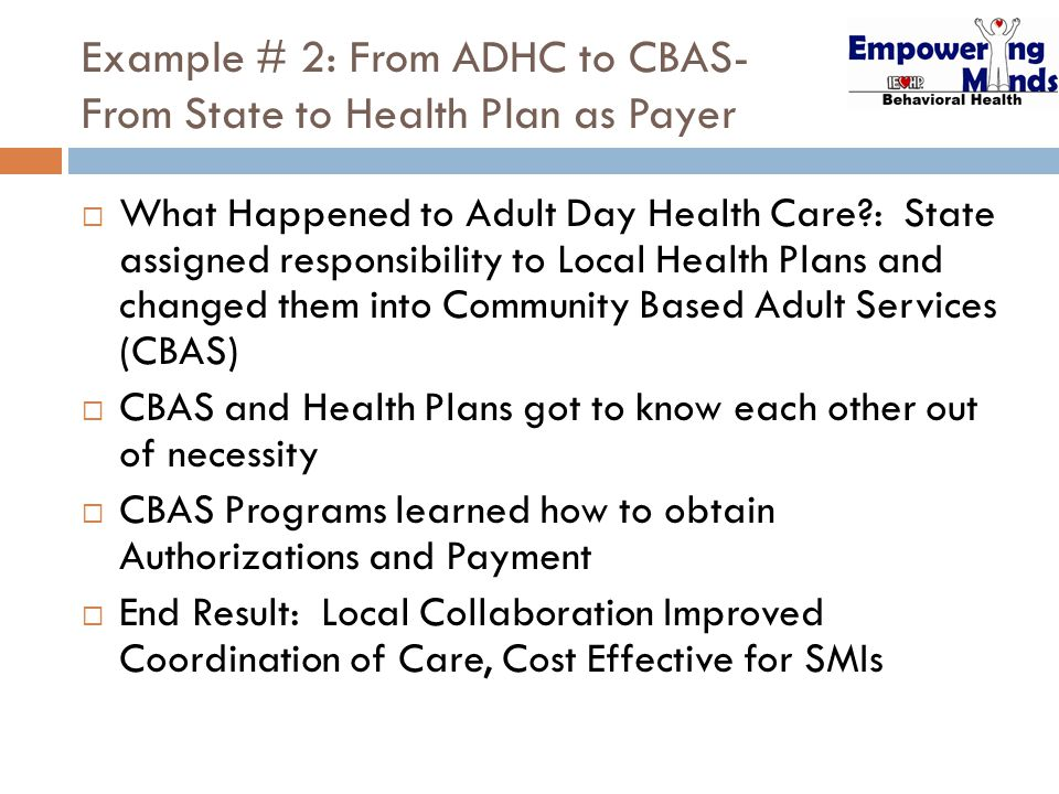 Example # 2: From ADHC to CBAS- From State to Health Plan as Payer  What Happened to Adult Day Health Care : State assigned responsibility to Local Health Plans and changed them into Community Based Adult Services (CBAS)  CBAS and Health Plans got to know each other out of necessity  CBAS Programs learned how to obtain Authorizations and Payment  End Result: Local Collaboration Improved Coordination of Care, Cost Effective for SMIs