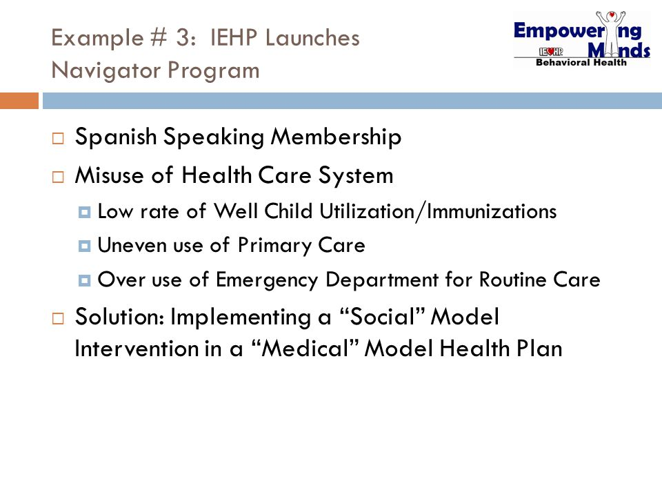 Example # 3: IEHP Launches Navigator Program  Spanish Speaking Membership  Misuse of Health Care System  Low rate of Well Child Utilization/Immunizations  Uneven use of Primary Care  Over use of Emergency Department for Routine Care  Solution: Implementing a Social Model Intervention in a Medical Model Health Plan