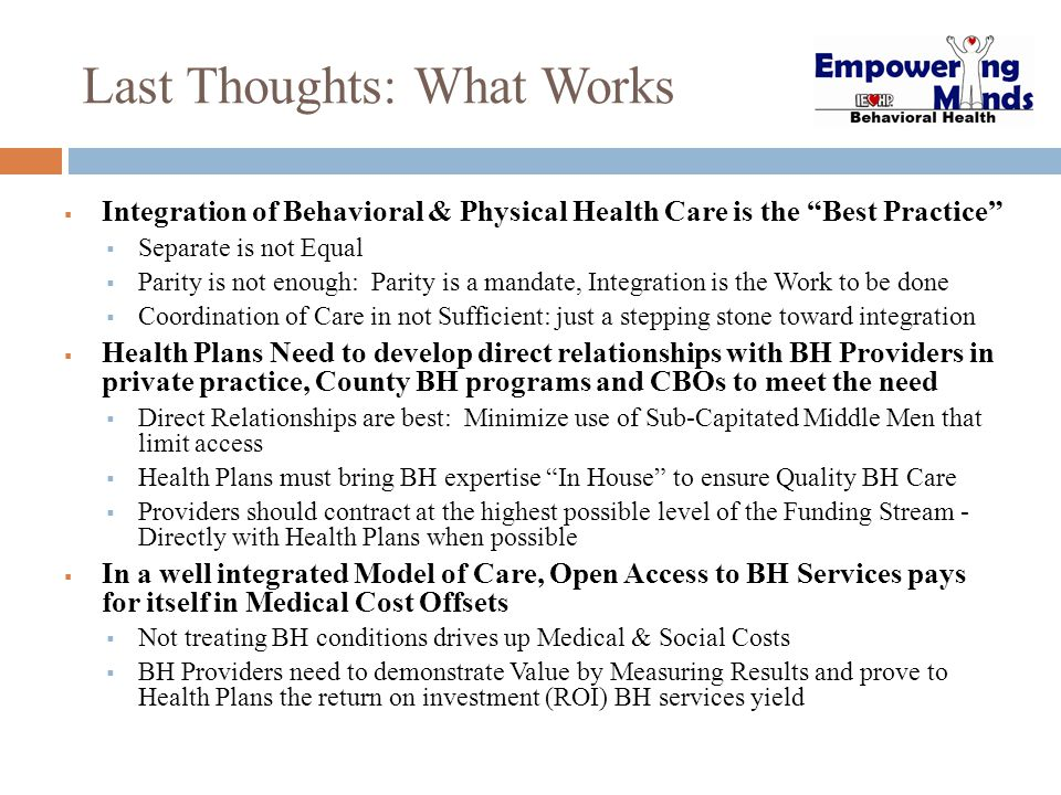 """Last Thoughts: What Works  Integration of Behavioral & Physical Health Care is the """"Best Practice""""  Separate is not Equal  Parity is not enough: Pa"""