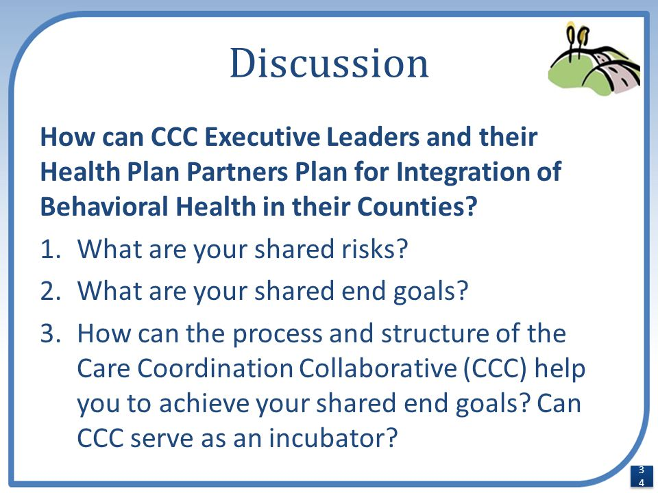 Discussion How can CCC Executive Leaders and their Health Plan Partners Plan for Integration of Behavioral Health in their Counties? 1.What are your s