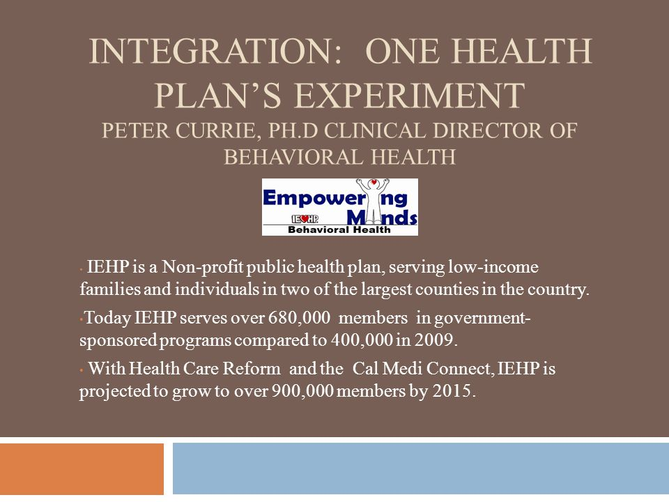 INTEGRATION: ONE HEALTH PLAN'S EXPERIMENT PETER CURRIE, PH.D CLINICAL DIRECTOR OF BEHAVIORAL HEALTH IEHP is a Non-profit public health plan, serving l