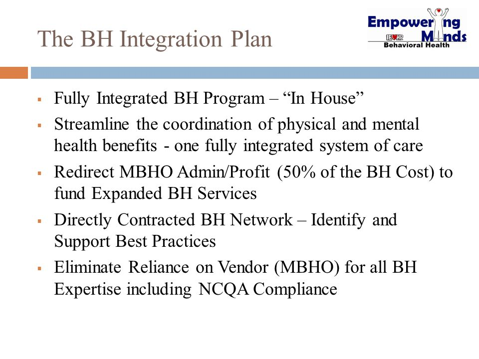 The BH Integration Plan  Fully Integrated BH Program – In House  Streamline the coordination of physical and mental health benefits - one fully integrated system of care  Redirect MBHO Admin/Profit (50% of the BH Cost) to fund Expanded BH Services  Directly Contracted BH Network – Identify and Support Best Practices  Eliminate Reliance on Vendor (MBHO) for all BH Expertise including NCQA Compliance