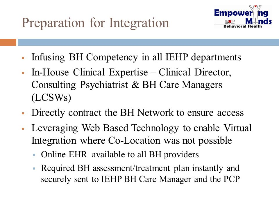 Preparation for Integration  Infusing BH Competency in all IEHP departments  In-House Clinical Expertise – Clinical Director, Consulting Psychiatris