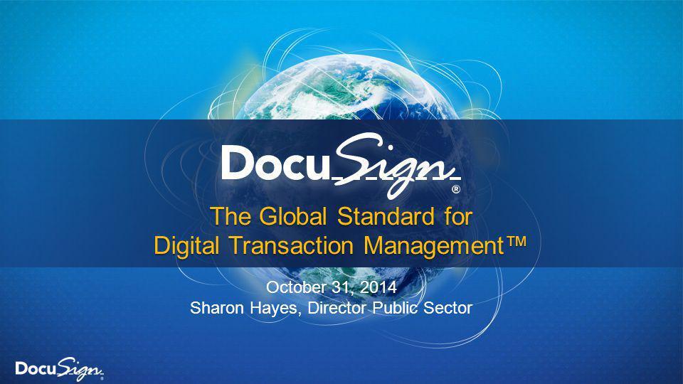 The Global Standard for Digital Transaction Management™ October 31, 2014 Sharon Hayes, Director Public Sector