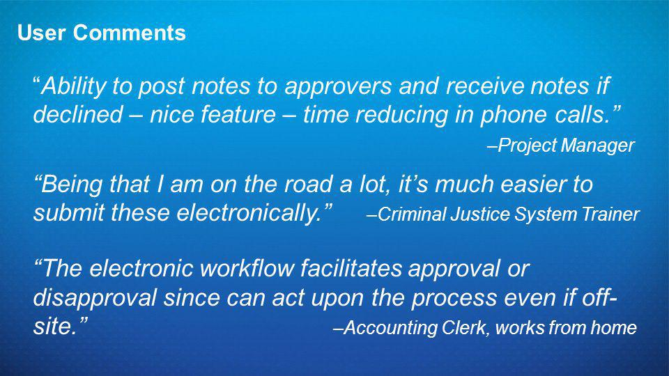 """User Comments """"Ability to post notes to approvers and receive notes if declined – nice feature – time reducing in phone calls."""" –Project Manager """"Bein"""