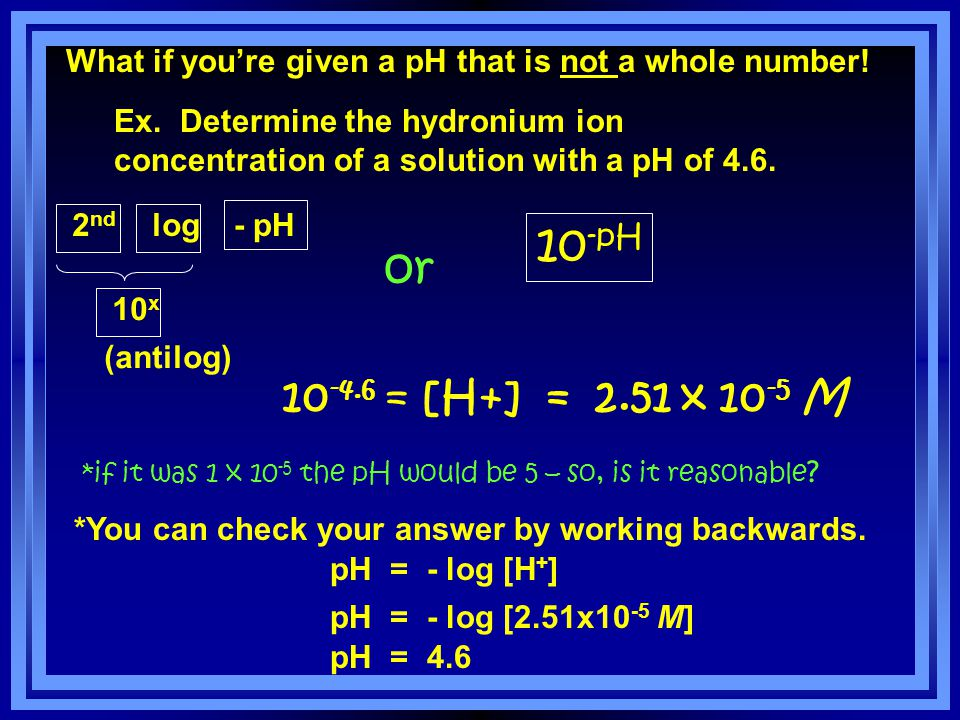 What if the first exponent isn't a one?! Ans: 4.2 You will need the log button on your calculator! Q: What is the pH if [H + ]= 6.3 x 10 –5 ? pH = – l