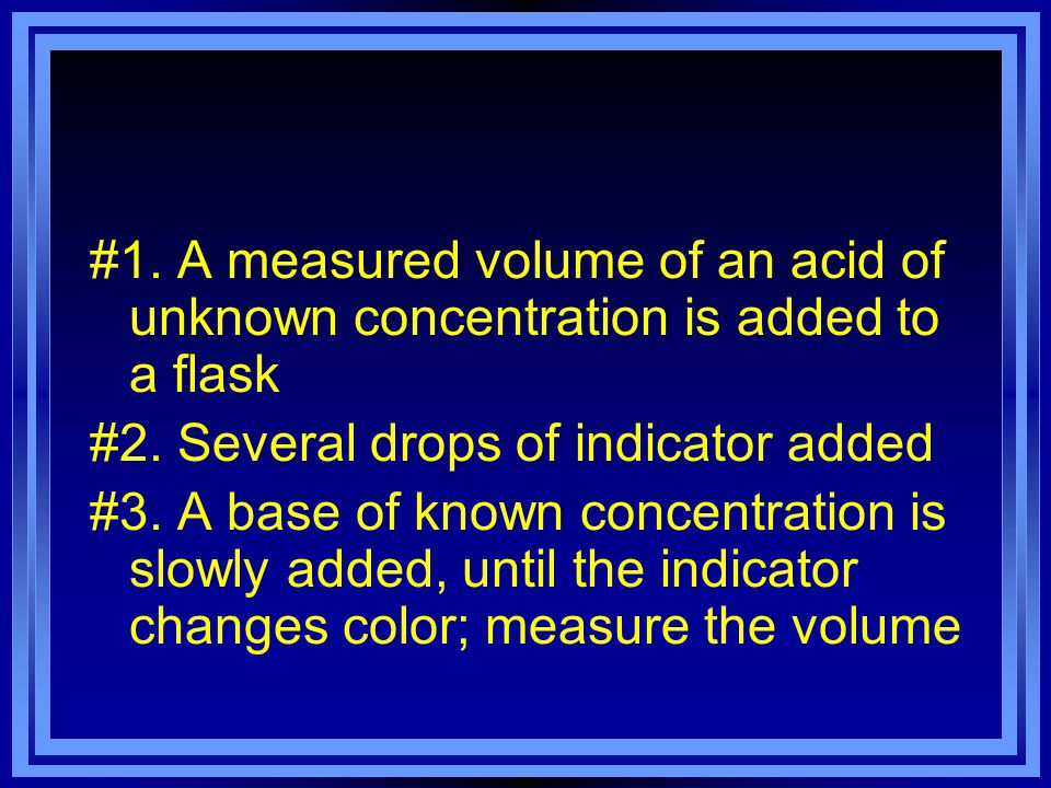 The concentration of acid (or base) in solution can be determined by performing a neutralization reaction An indicator is used to show when neutralization has occurred Often use phenolphthalein- colorless in neutral and acid; turns pink in base