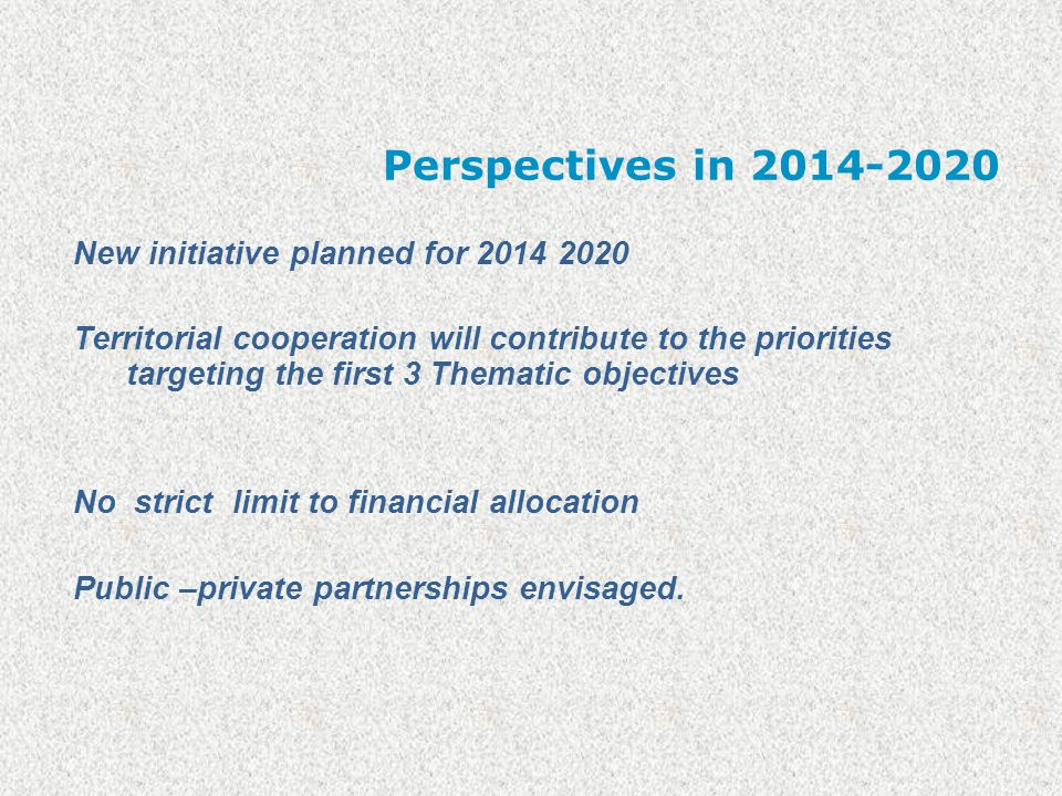 Perspectives in 2014-2020 New initiative planned for 2014 2020 Territorial cooperation will contribute to the priorities targeting the first 3 Thematic objectives No strict limit to financial allocation Public –private partnerships envisaged.