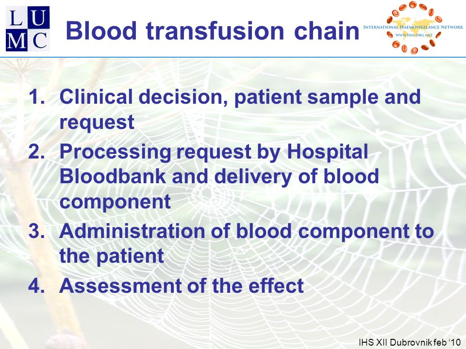 IHS XII Dubrovnik feb '10 Blood transfusion chain 1.Clinical decision, patient sample and request 2.Processing request by Hospital Bloodbank and delivery of blood component 3.Administration of blood component to the patient 4.Assessment of the effect