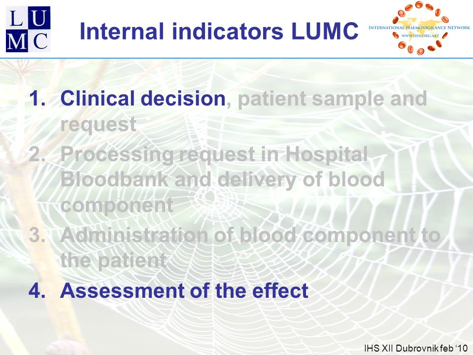 IHS XII Dubrovnik feb '10 Internal indicators LUMC 1.Clinical decision, patient sample and request 2.Processing request in Hospital Bloodbank and delivery of blood component 3.Administration of blood component to the patient 4.Assessment of the effect