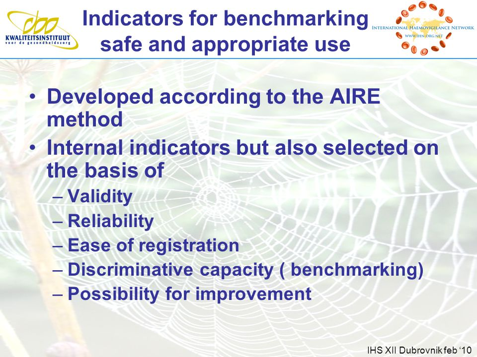 IHS XII Dubrovnik feb '10 Indicators for benchmarking safe and appropriate use Developed according to the AIRE method Internal indicators but also selected on the basis of –Validity –Reliability –Ease of registration –Discriminative capacity ( benchmarking) –Possibility for improvement