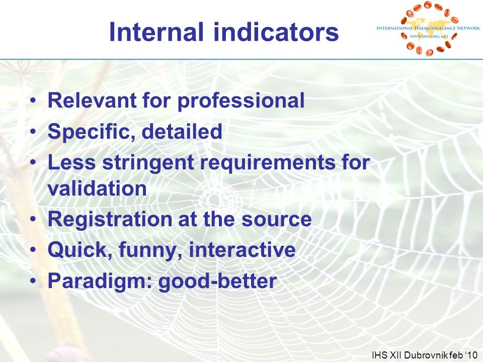 IHS XII Dubrovnik feb '10 Internal indicators Relevant for professional Specific, detailed Less stringent requirements for validation Registration at the source Quick, funny, interactive Paradigm: good-better
