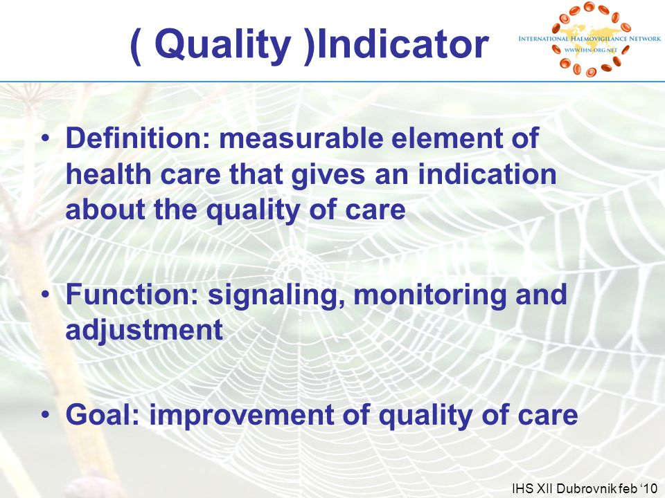 IHS XII Dubrovnik feb '10 ( Quality )Indicator Definition: measurable element of health care that gives an indication about the quality of care Function: signaling, monitoring and adjustment Goal: improvement of quality of care