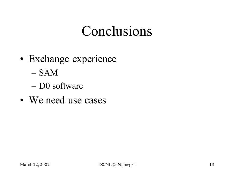 March 22, 2002D0/NL @ Nijmegen13 Conclusions Exchange experience –SAM –D0 software We need use cases