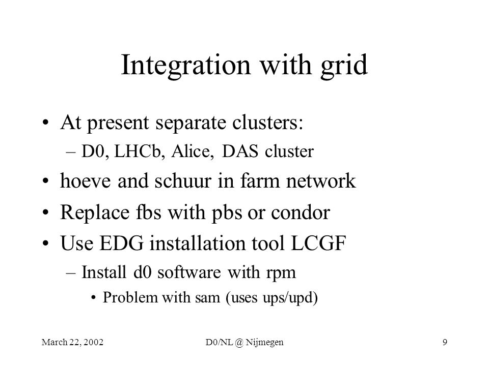 March 22, 2002D0/NL @ Nijmegen9 Integration with grid At present separate clusters: –D0, LHCb, Alice, DAS cluster hoeve and schuur in farm network Replace fbs with pbs or condor Use EDG installation tool LCGF –Install d0 software with rpm Problem with sam (uses ups/upd)