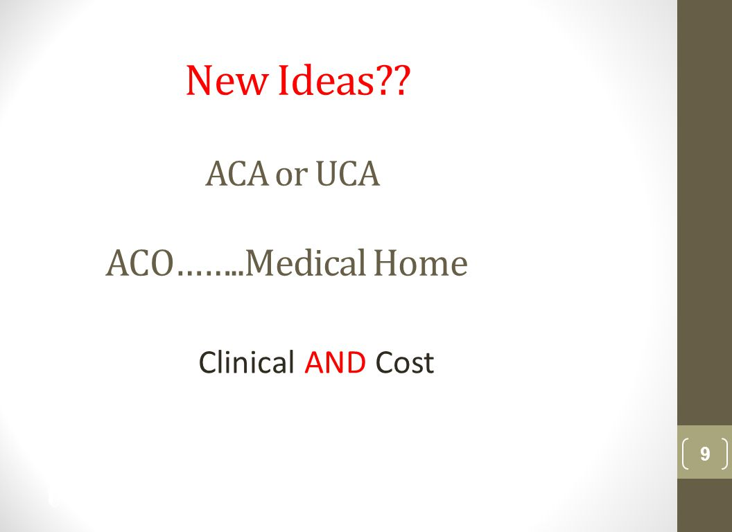 New Ideas ACA or UCA ACO……..Medical Home Clinical AND Cost 9