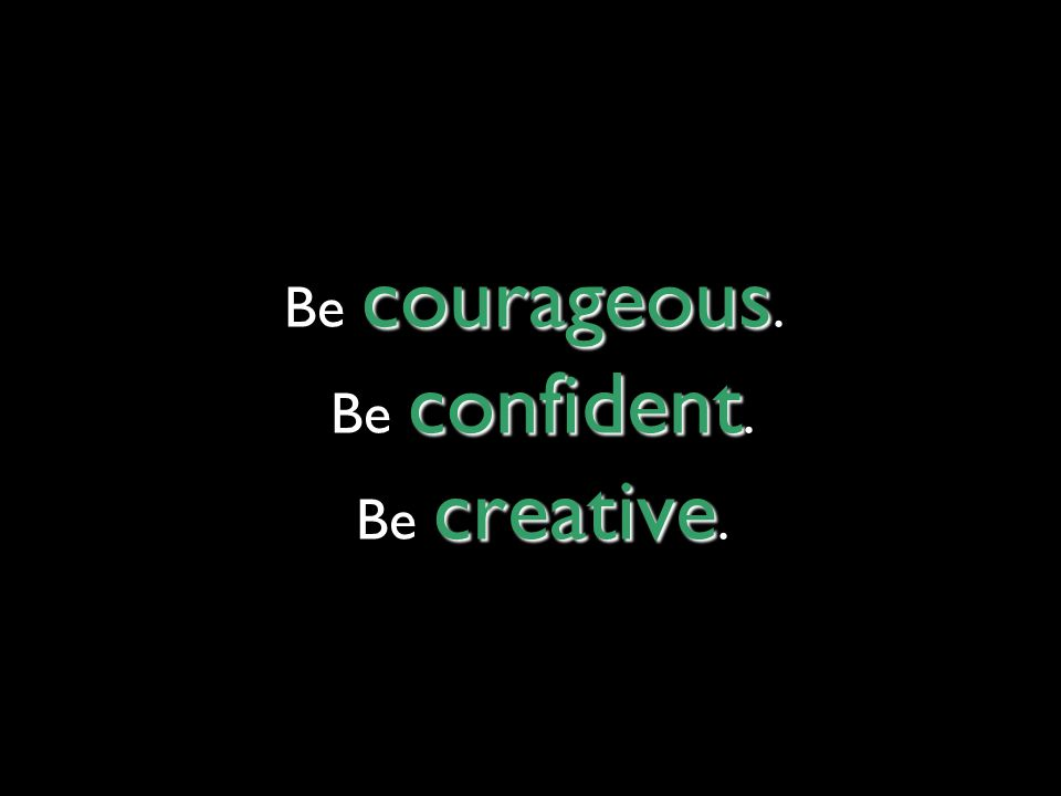 courageous confident creative Be courageous. Be confident. Be creative.