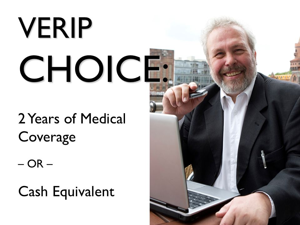 VERIP CHOICE VERIP CHOICE: 2 Years of Medical Coverage – OR – Cash Equivalent