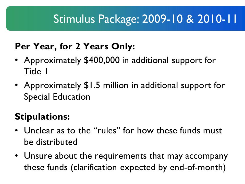 Per Year, for 2 Years Only: Approximately $400,000 in additional support for Title 1 Approximately $1.5 million in additional support for Special Education Stipulations: Unclear as to the rules for how these funds must be distributed Unsure about the requirements that may accompany these funds (clarification expected by end-of-month) Stimulus Package: 2009-10 & 2010-11