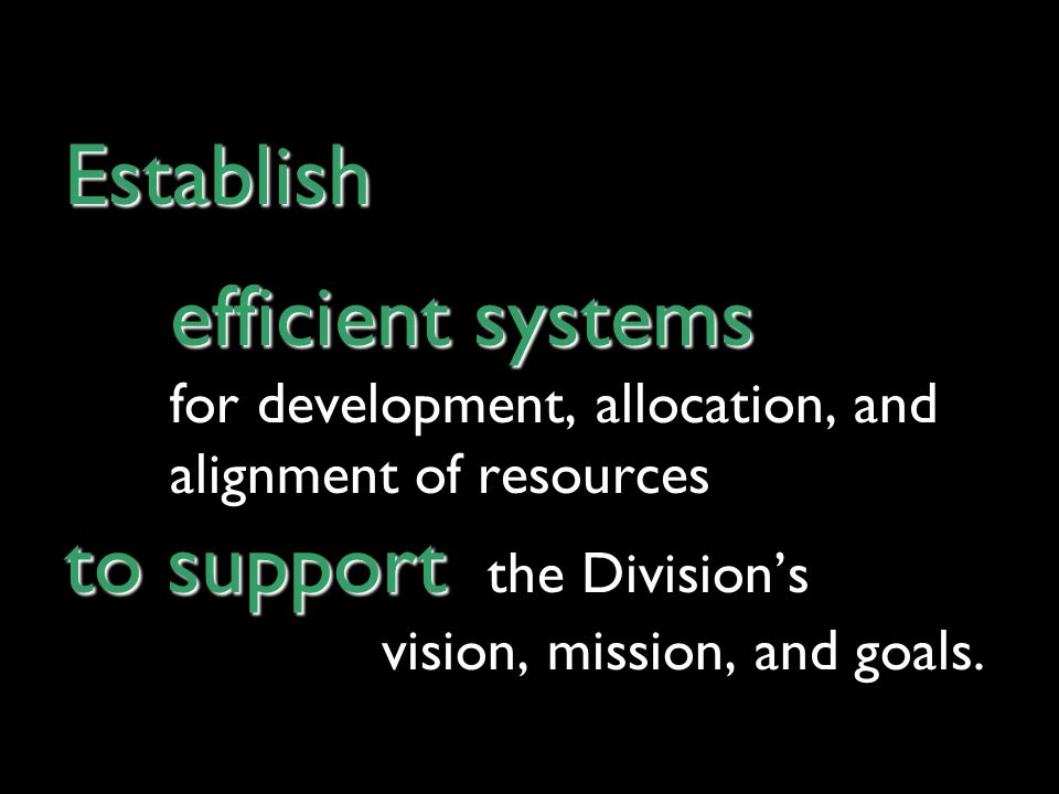 Establish efficient systems to support Establish efficient systems for development, allocation, and alignment of resources to support the Division's vision, mission, and goals.