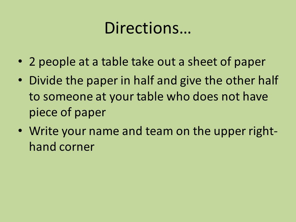 Directions… 2 people at a table take out a sheet of paper Divide the paper in half and give the other half to someone at your table who does not have piece of paper Write your name and team on the upper right- hand corner