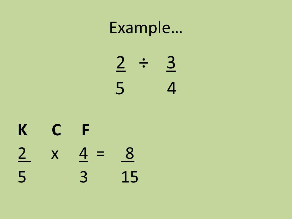 Example… 2 ÷ 3 5 4 K C F 2 x 4 = 8 5 3 15