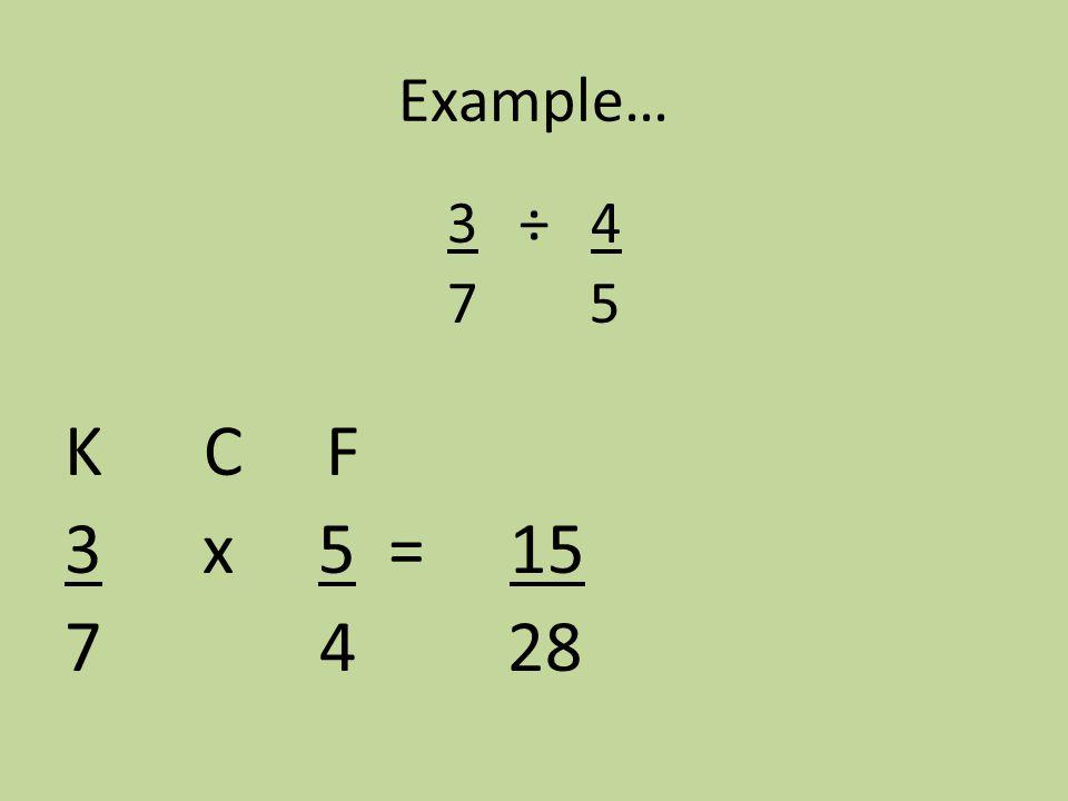 Example… 3 ÷ 4 7 5 K C F 3 x 5 = 15 7 4 28