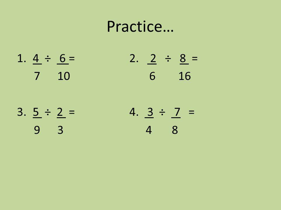 Practice… 1.4 ÷ 6 = 2. 2 ÷ 8 = 7 10 6 16 3.5 ÷ 2 =4. 3 ÷ 7 = 9 3 4 8
