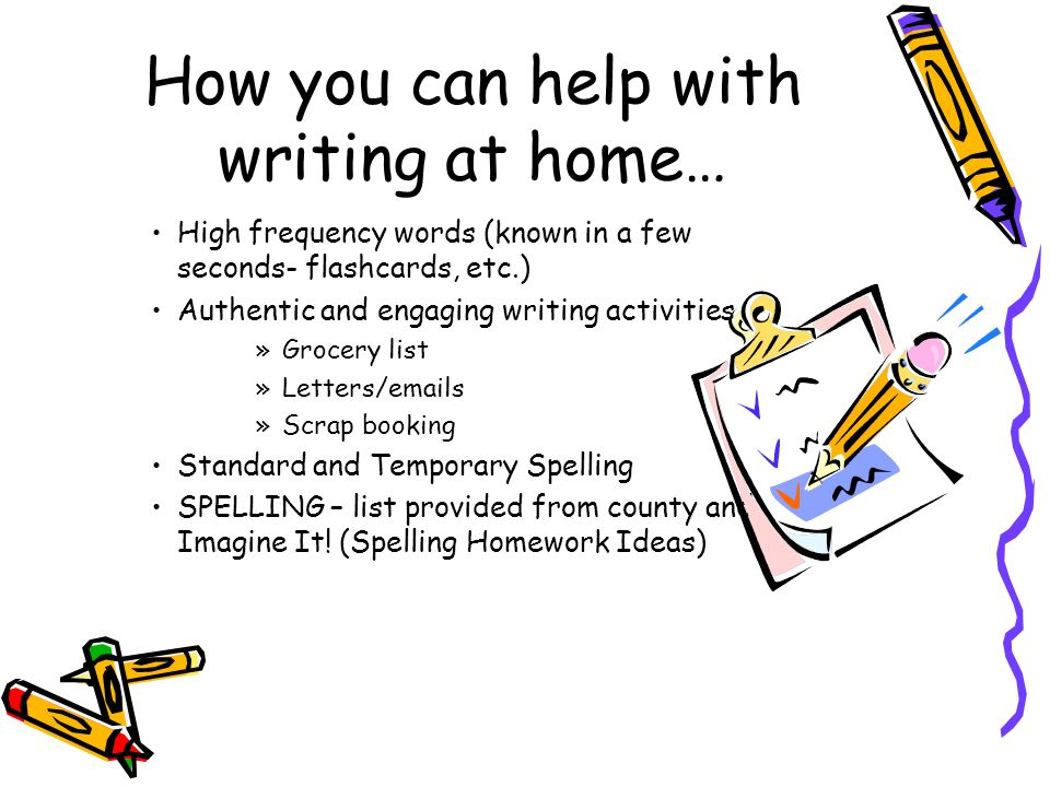 How you can help with writing at home… High frequency words (known in a few seconds- flashcards, etc.) Authentic and engaging writing activities »Grocery list »Letters/emails »Scrap booking Standard and Temporary Spelling SPELLING – list provided from county and Imagine It.
